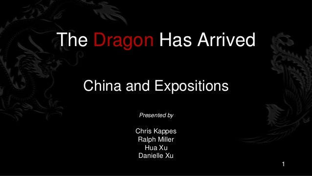 The Dragon Has Arrived  China and Expositions          Presented by         Chris Kappes         Ralph Miller           Hu...