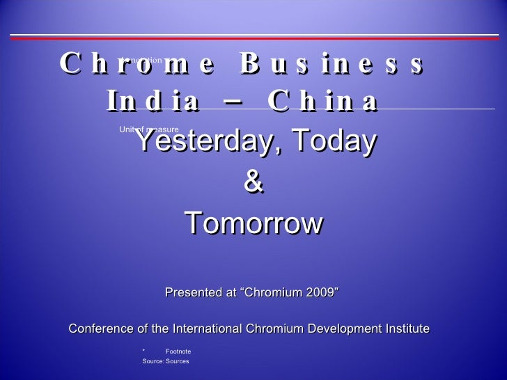 "Chrome Business  India – China    Yesterday, Today  & Tomorrow Presented at ""Chromium 2009""  Conference of the Internation..."