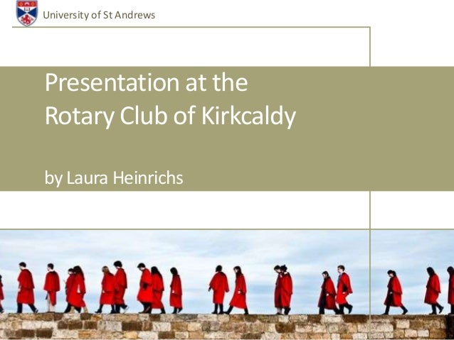 University of St AndrewsPresentation at theRotary Club of Kirkcaldyby Laura Heinrichs