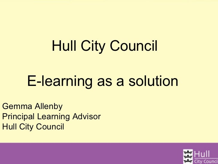 Hull City Council      E-learning as a solutionGemma AllenbyPrincipal Learning AdvisorHull City Council