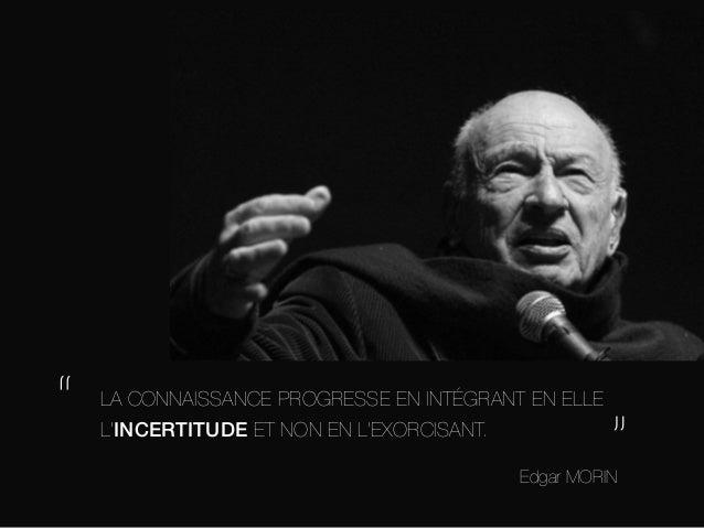 """""""  LA CONNAISSANCE PROGRESSE EN INTÉGRANT EN ELLE L'INCERTITUDE ET NON EN L'EXORCISANT.  """"  Edgar MORIN"""