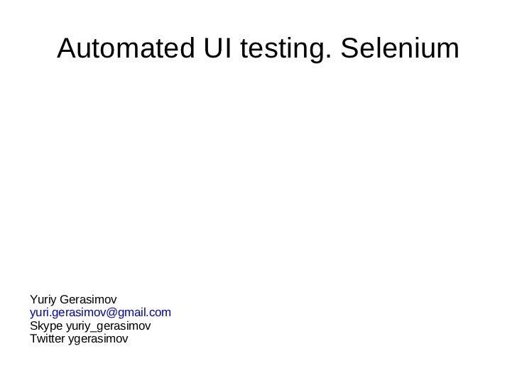 Automated UI testing. Selenium Yuriy Gerasimov [email_address] Skype yuriy_gerasimov Twitter ygerasimov