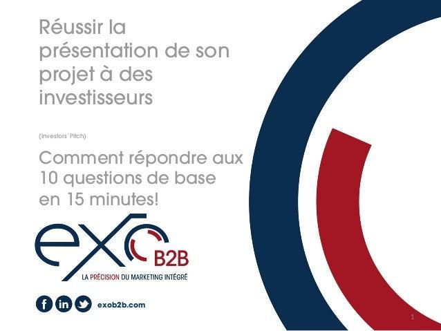 1   exob2b.com Réussir la présentation de son projet à des investisseurs (Investors' Pitch) Comment répondre aux 10 ques...