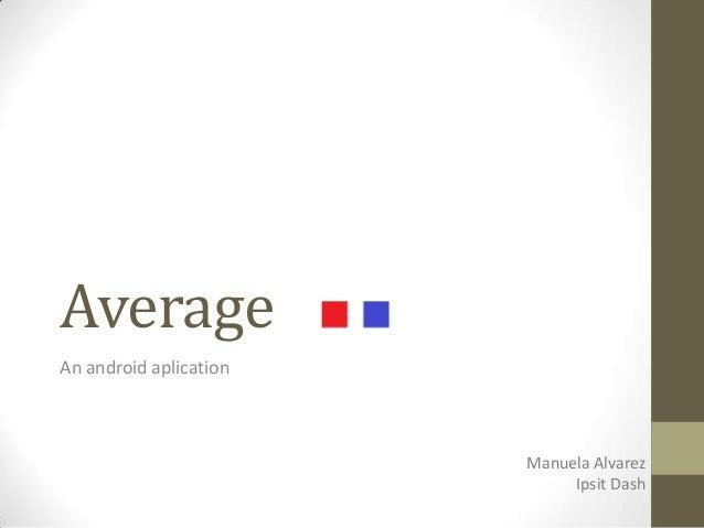AverageAn android aplication                        Manuela Alvarez                             Ipsit Dash
