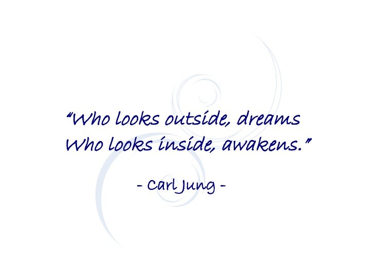 """Who looks outside, dreams Who looks inside, awakens.""         - Carl Jung -"