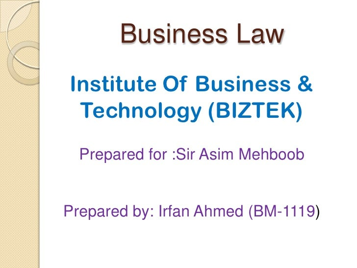 Business LawInstitute Of Business & Technology (BIZTEK)  Prepared for :Sir Asim MehboobPrepared by: Irfan Ahmed (BM-1119)