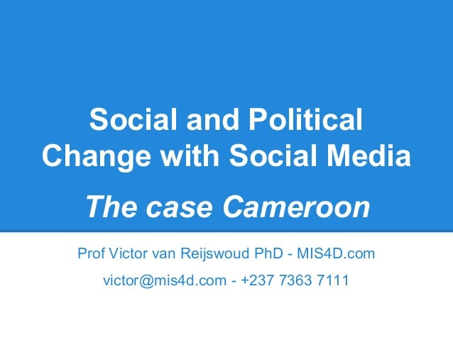 Social and Political Change with Social Media The case Cameroon Prof Victor van Reijswoud PhD - MIS4D.com victor@mis4d.com...