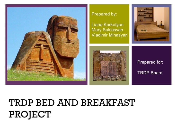TRDP BED AND BREAKFAST PROJECT Prepared by: Liana Korkotyan Mary Sukiasyan Vladimir Minasyan Prepared for: TRDP Board