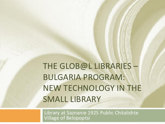 THE GLOB@L LIBRARIES – BULGARIA PROGRAM: NEW TECHNOLOGY IN THE SMALL LIBRARY Library at Saznanie 1925 Public Chitalishte V...