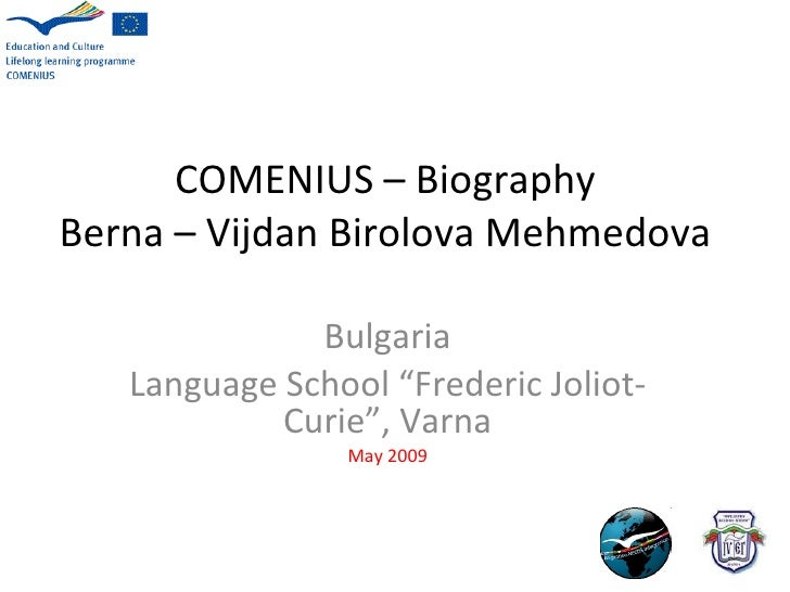 "COMENIUS – Biography Berna – Vijdan Birolova Mehmedova Bulgaria Language School   ""Frederic Joliot-Curie"", Varna May 2009"