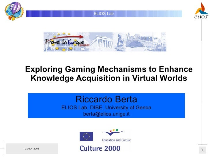 Exploring Gaming Mechanisms to Enhance Knowledge Acquisition in Virtual Worlds ELIOS Lab   Riccardo Berta ELIOS Lab, DIBE,...