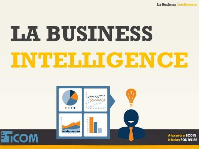 La Business Intelligence Alexandre	   BODIN	    Nicolas	   FOURNIER	    LA BUSINESS INTELLIGENCE Alexandre	   BODIN	    Ni...