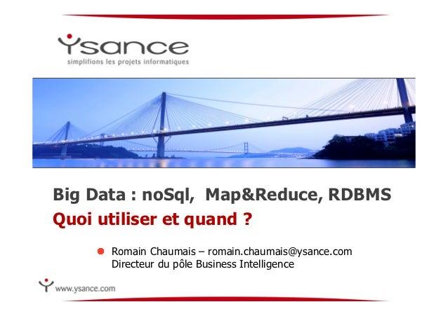 Big Data : noSql, Map&Reduce, RDBMSQuoi utiliser et quand ?    !  Romain Chaumais – romain.chaumais@ysance.com        Dir...