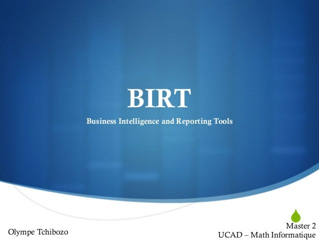 S BIRT Business Intelligence and Reporting Tools Olympe Tchibozo Master 2 UCAD – Math Informatique