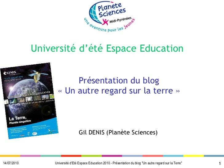 Université d'été Espace  Education   Présentation du blog «Un autre regard sur la terre» Gil DENIS (Planète Sciences)