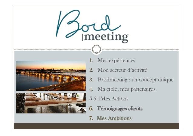 1. Mes expériences 2. Mon secteur d'activité 3. Bordmeeting : un concept unique 4. Ma cible, mes partenaires 5 5.1Mes ...