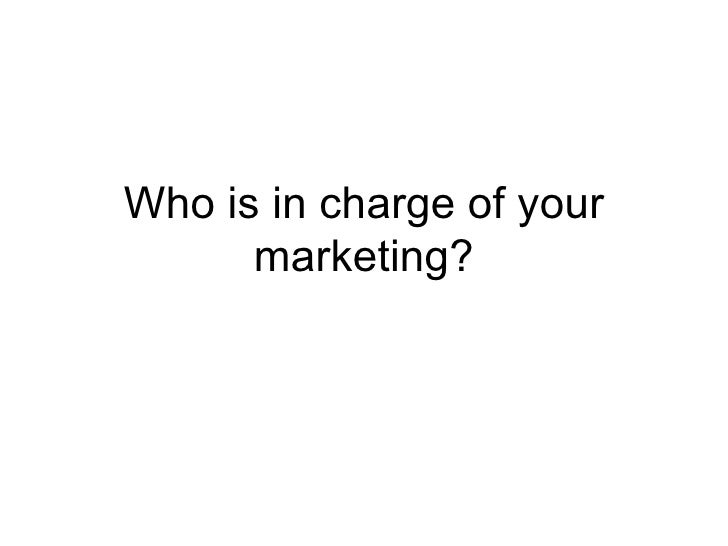 Who is in charge of your marketing?