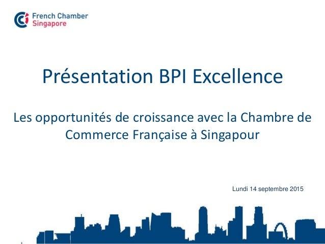 Présentation BPI Excellence Les opportunités de croissance avec la Chambre de Commerce Française à Singapour Lundi 14 sept...