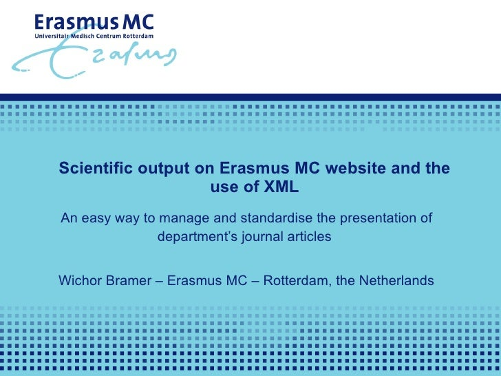 Scientific output on Erasmus MC website and the use of XML An easy way to manage and standardise the presentation of depar...