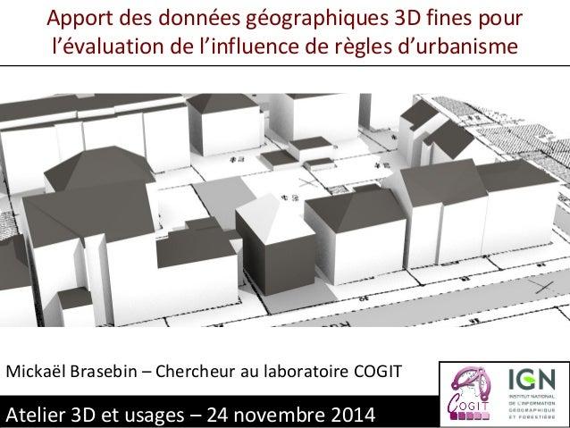 Apport des données géographiques 3D fines pour  l'évaluation de l'influence de règles d'urbanisme  Mickaël Brasebin – Cher...