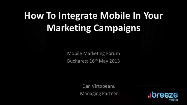 How To Integrate Mobile In YourMarketing CampaignsMobile Marketing ForumBucharest 16th May 2013Dan VirtopeanuManaging Part...