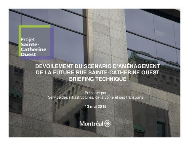 DÉVOILEMENT DU SCÉNARIO D'AMÉNAGEMENT DE LA FUTURE RUE SAINTE-CATHERINE OUEST BRIEFING TECHNIQUE 1 Présenté par Service de...