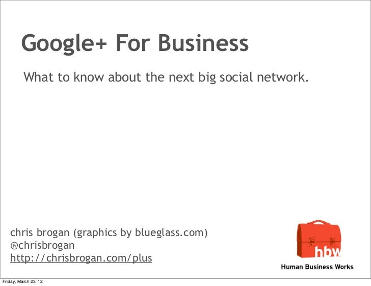 Google+ For Business          What to know about the next big social network.   chris brogan (graphics by blueglass.com)  ...