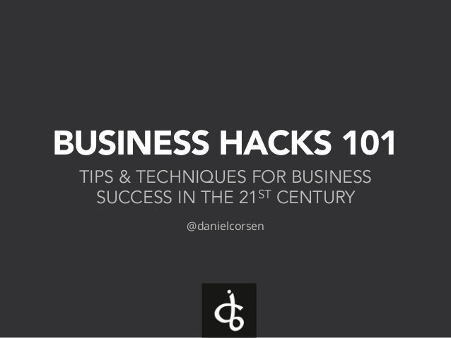 BUSINESS HACKS 101 TIPS & TECHNIQUES FOR BUSINESS SUCCESS IN THE 21ST CENTURY @danielcorsen