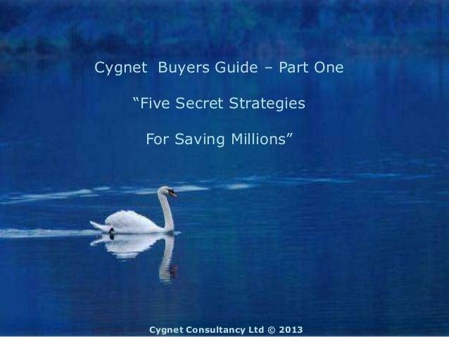 "Cygnet Buyers Guide – Part One    ""Five Secret Strategies      For Saving Millions""      Cygnet Consultancy Ltd © 2013"