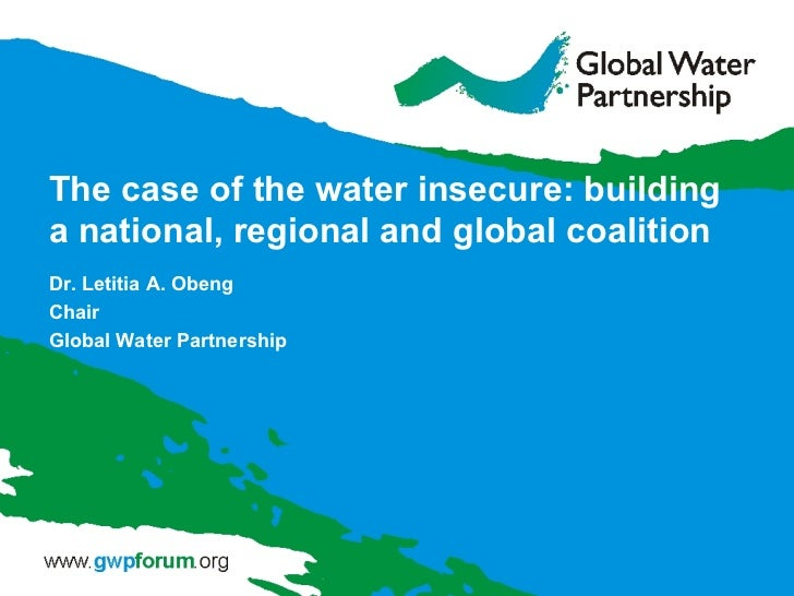 The case of the water insecure: buildinga national, regional and global coalitionDr. Letitia A. ObengChairGlobal Water Par...