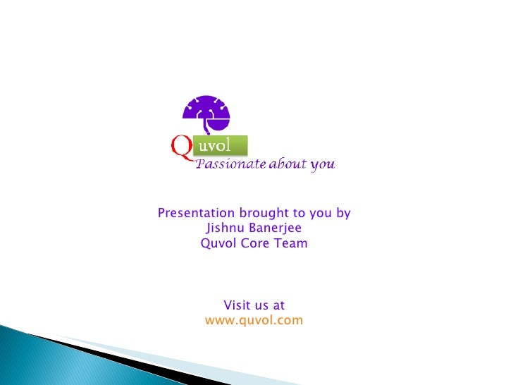 Presentation brought to you by Jishnu Banerjee Quvol Core Team Visit us at www.quvol.com