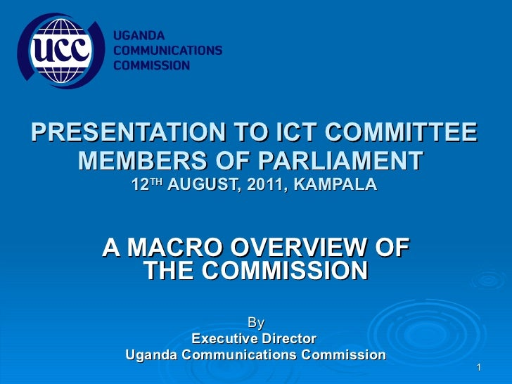 PRESENTATION TO ICT COMMITTEE MEMBERS OF PARLIAMENT  12 TH  AUGUST, 2011, KAMPALA A MACRO OVERVIEW OF THE COMMISSION By Ex...