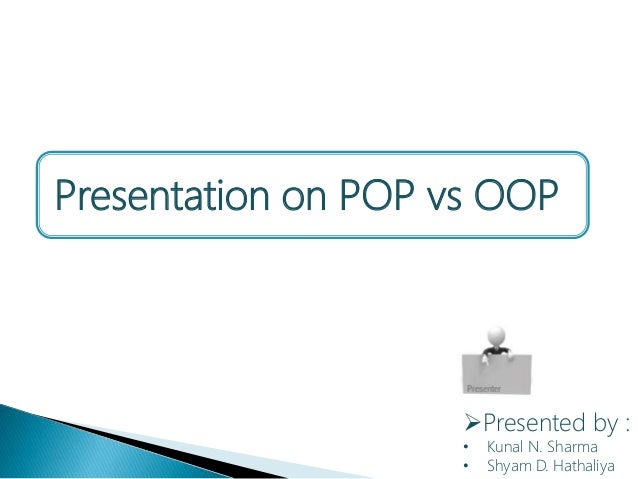 Presented by : • Kunal N. Sharma • Shyam D. Hathaliya Presentation on POP vs OOP