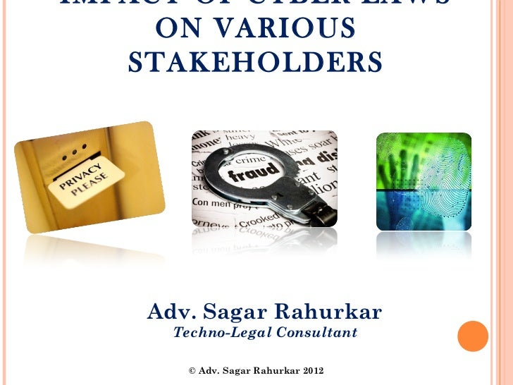 IMPACT OF CYBER LAWS     ON VARIOUS   STAKEHOLDERS    Adv. Sagar Rahurkar      Techno-Legal Consultant        © Adv. Sagar...