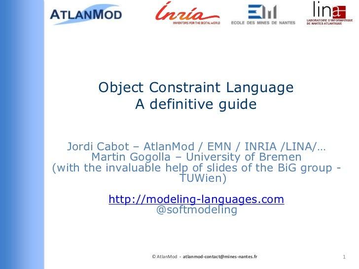 Object Constraint Language             A definitive guide  Jordi Cabot – AtlanMod / EMN / INRIA /LINA/…       Martin Gogol...