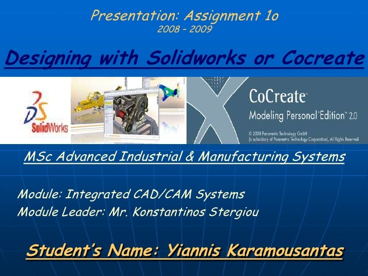 Presentation: Assignment 1o2008 – 2009Designing with Solidworks or Cocreate<br />MSc Advanced Industrial & Manufacturing S...