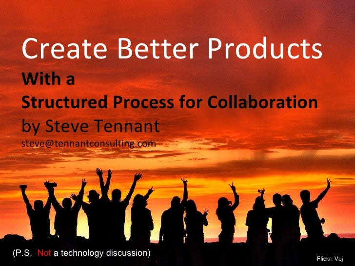Create Better Products  With a  Structured Process for Collaboration by Steve Tennant [email_address] (P.S.  Not  a techno...