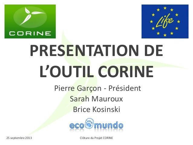 Clôture du Projet CORINE  25 septembre 2013  PRESENTATION DE L'OUTIL CORINE  Pierre Garçon - Président  Sarah Mauroux  Bri...