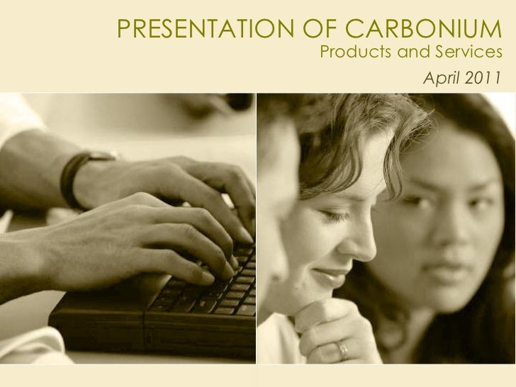 PRESENTATION OF CARBONIUM             Products and Services                        April 2011