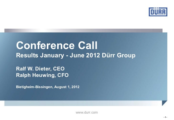 Conference CallResults January - June 2012 Dürr GroupRalf W. Dieter, CEORalph Heuwing, CFOBietigheim-Bissingen, August 1, ...