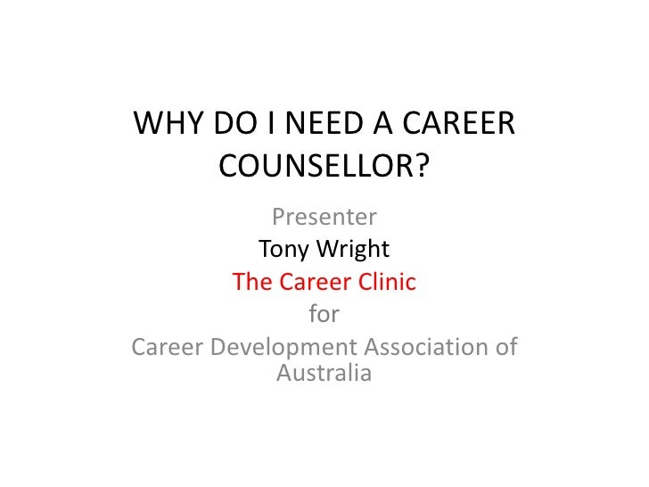 WHY DO I NEED A CAREER COUNSELLOR?<br />Presenter <br />Tony Wright<br />The Career Clinic <br />for<br />Career Developme...