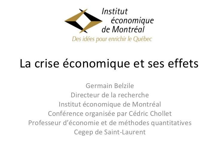 La crise économique et ses effets Germain Belzile Directeur de la recherche Institut économique de Montréal Conférence org...