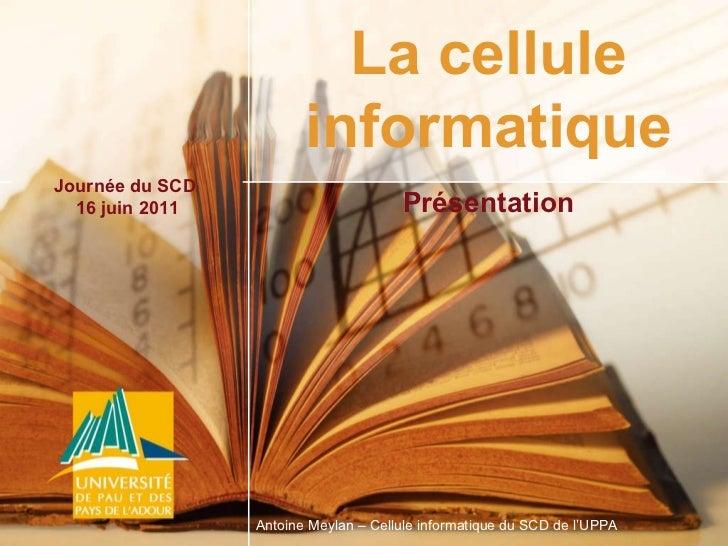 Journée du SCD  16 juin 2011 Antoine Meylan – Cellule informatique du SCD de l'UPPA La cellule informatique Présentation