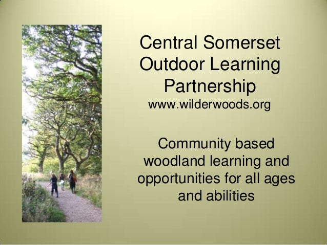 Central SomersetOutdoor Learning  Partnership www.wilderwoods.org   Community based woodland learning andopportunities for...