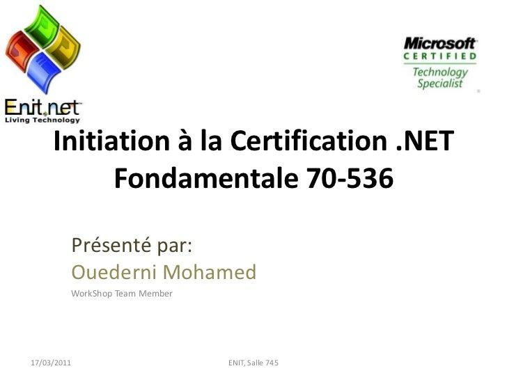 Initiation à la Certification .NET Fondamentale 70-536<br />Présenté par:Ouederni Mohamed<br />WorkShop Team Member<br />1...