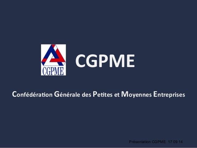 CGPME     Confédéra.on  Générale  des  Pe.tes  et  Moyennes  Entreprises   Présentation CGPME 17 09 14
