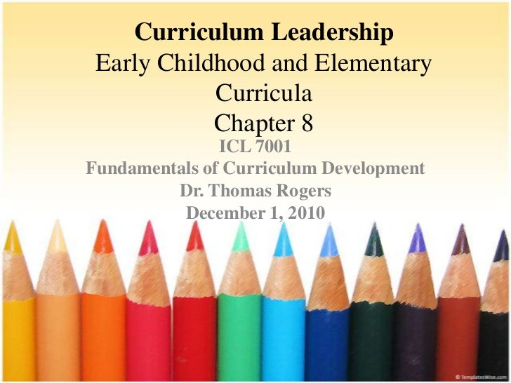 Curriculum LeadershipEarly Childhood and Elementary Curricula Chapter 8<br />ICL 7001<br />Fundamentals of Curriculum Deve...