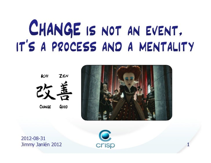 Change is not an event, its a process and mentality (Jimmy Janlén, Crisp)