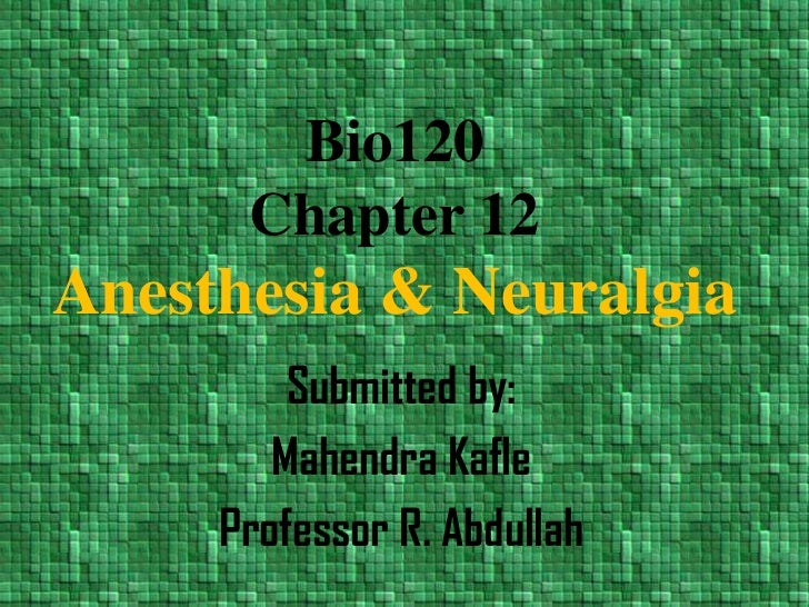 Bio120Chapter 12Anesthesia & Neuralgia<br />Submitted by:<br />Mahendra Kafle<br />Professor R. Abdullah<br />