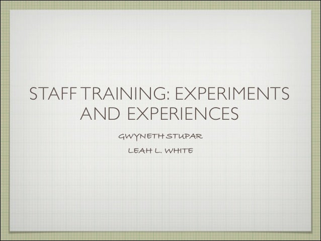 STAFF TRAINING: EXPERIMENTSAND EXPERIENCESGWYNETH STUPARLEAH L. WHITE